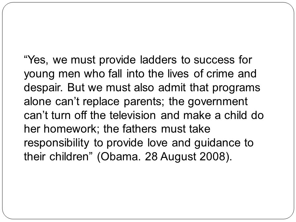 Yes, we must provide ladders to success for young men who fall into the lives of crime and despair. But we must also admit that programs alone can't replace parents; the government can't turn off the television and make a child do her homework; the fathers must take responsibility to provide love and guidance to their children (Obama. 28 August 2008).