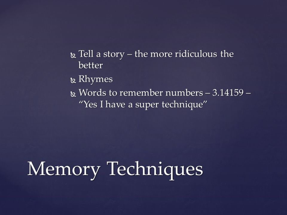 Memory Techniques Tell a story – the more ridiculous the better Rhymes