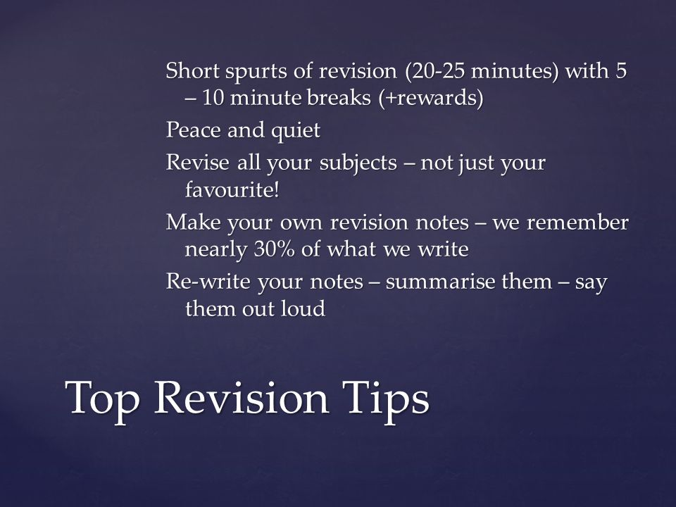 Short spurts of revision (20-25 minutes) with 5 – 10 minute breaks (+rewards)