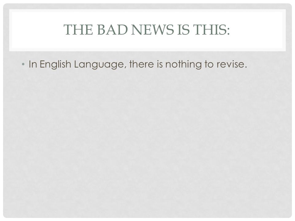 The bad news is this: In English Language, there is nothing to revise.