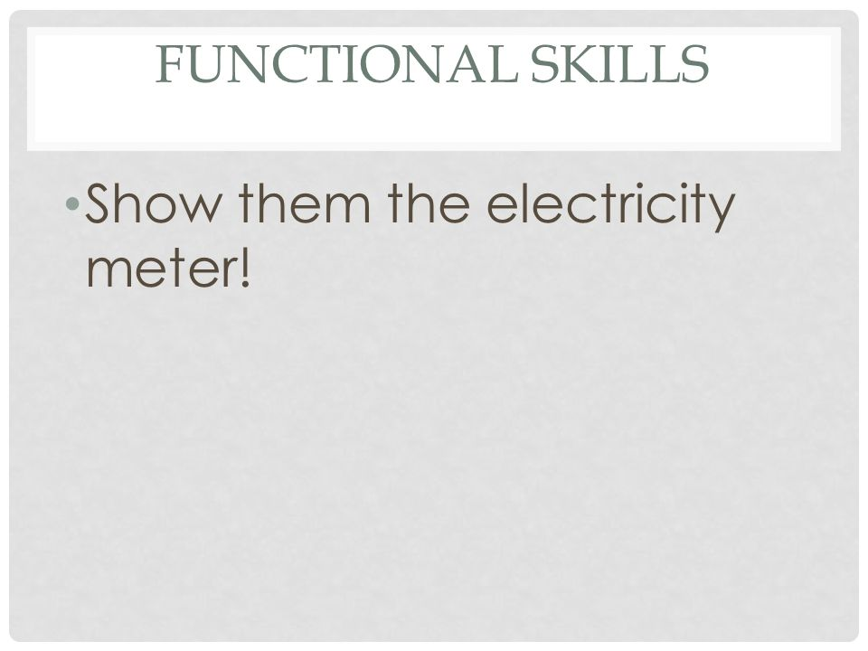 Functional Skills Show them the electricity meter!