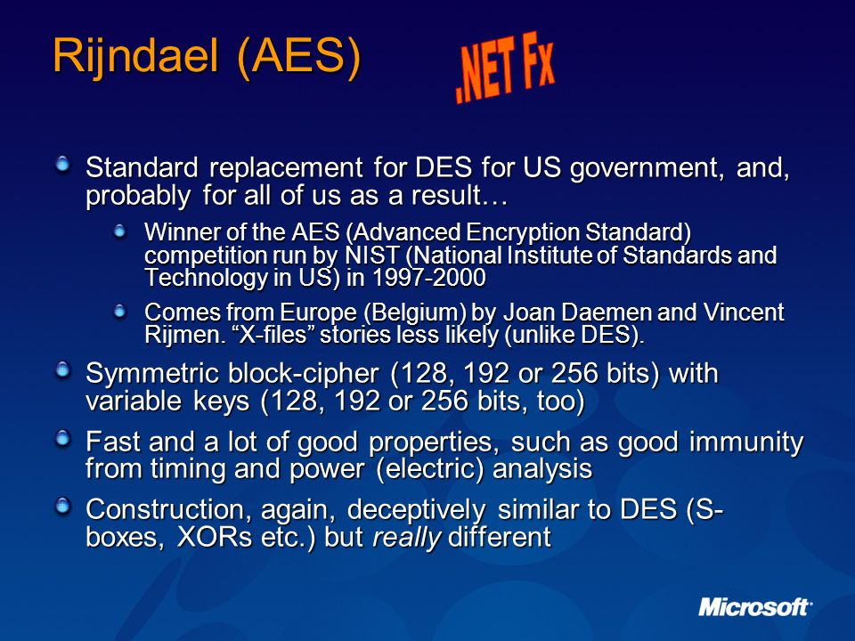 Rijndael (AES) .NET Fx. Standard replacement for DES for US government, and, probably for all of us as a result…