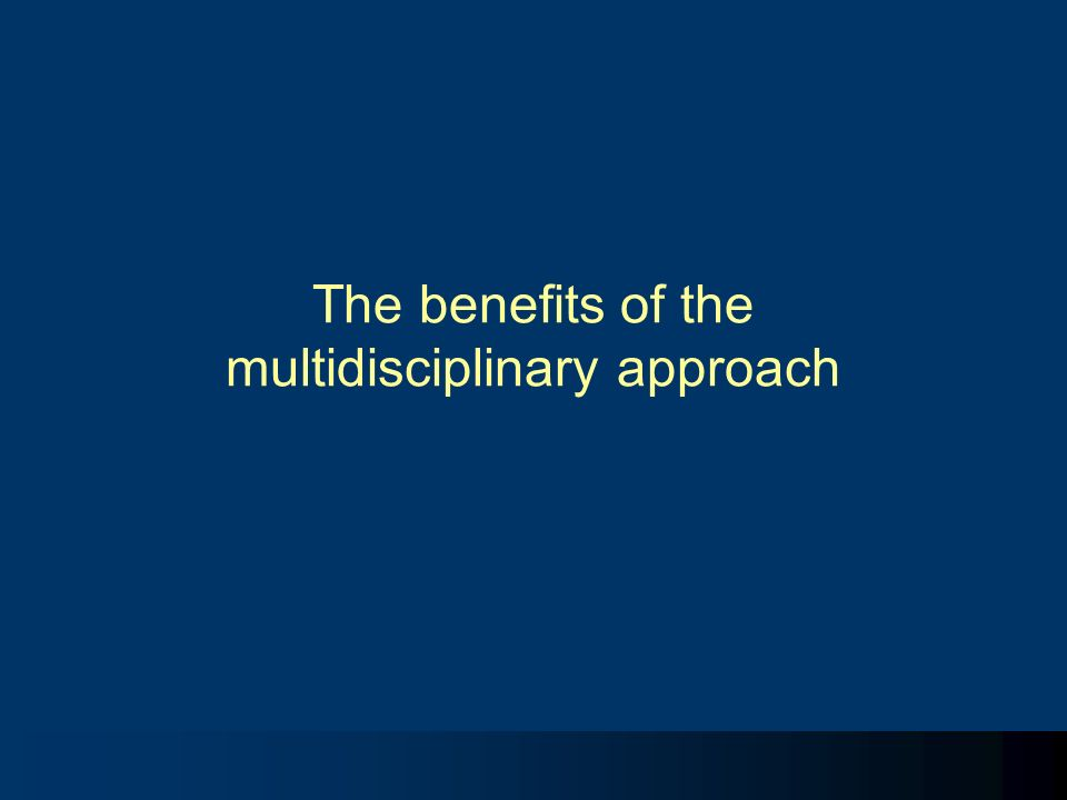 The benefits of the multidisciplinary approach