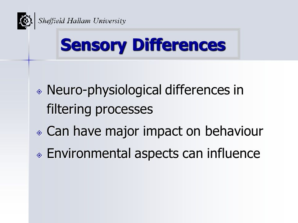 Sensory Differences Neuro-physiological differences in filtering processes. Can have major impact on behaviour.