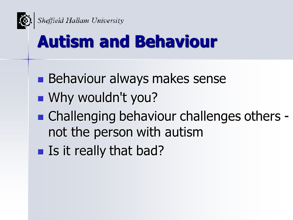 Autism and Behaviour Behaviour always makes sense Why wouldn t you
