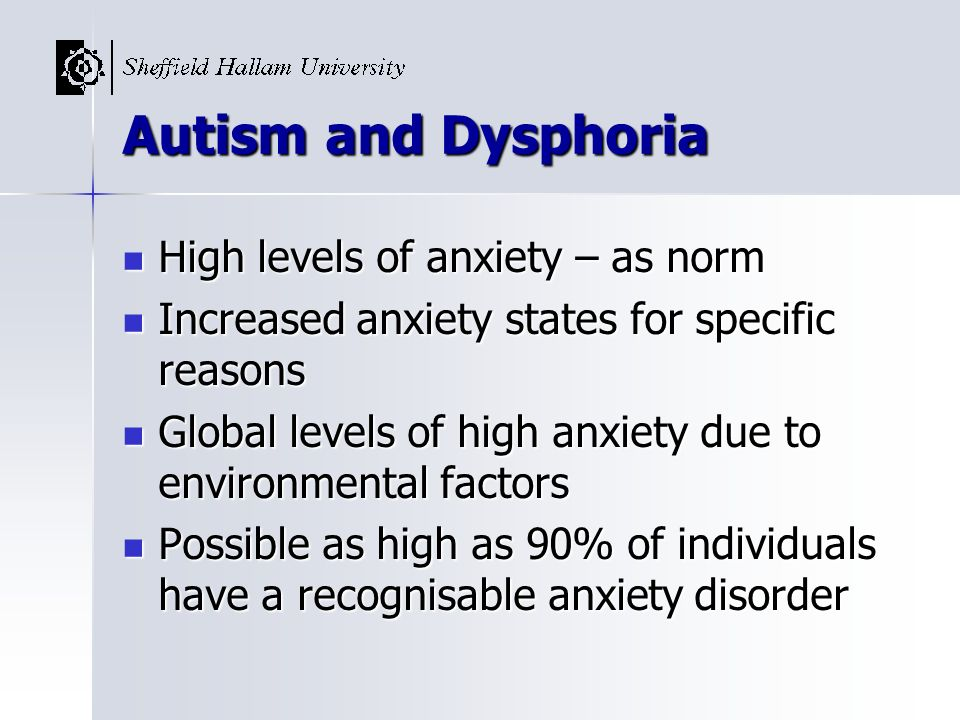 Autism and Dysphoria High levels of anxiety – as norm