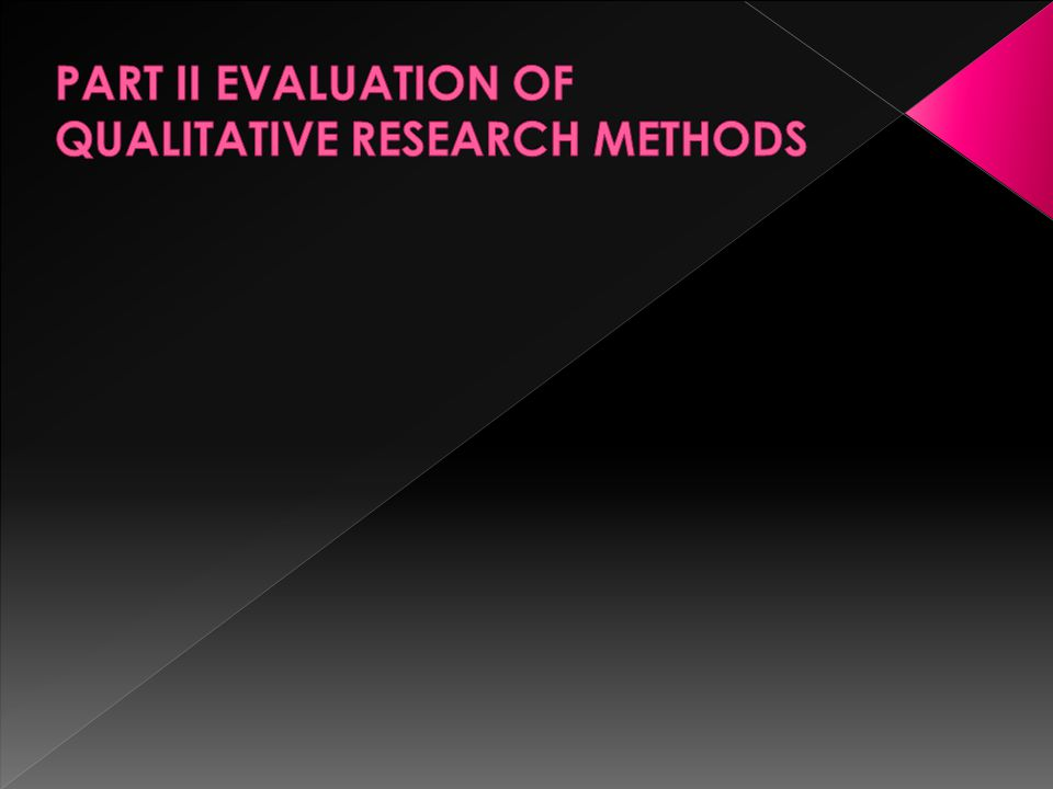 PART II EVALUATION OF QUALITATIVE RESEARCH METHODS
