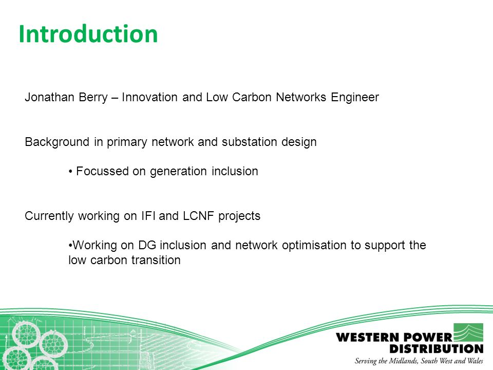 Introduction Jonathan Berry – Innovation and Low Carbon Networks Engineer. Background in primary network and substation design.