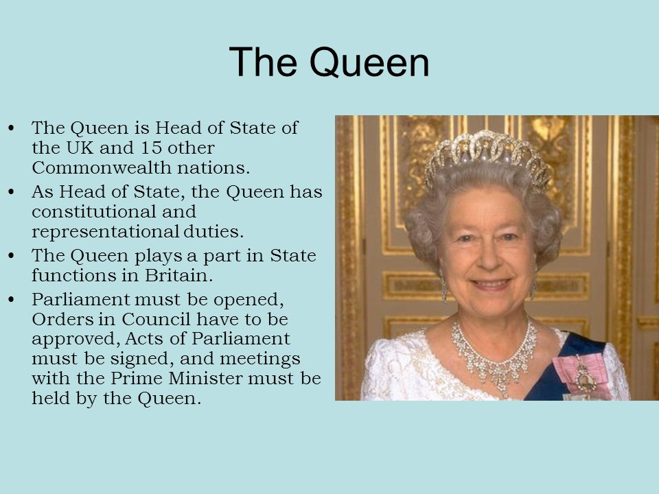 The Queen The Queen is Head of State of the UK and 15 other Commonwealth nations.