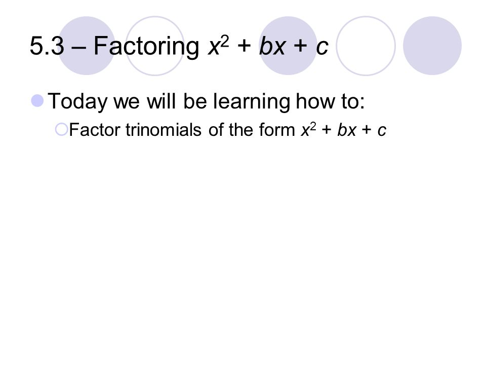 5.3 – Factoring x2 + bx + c Today we will be learning how to: