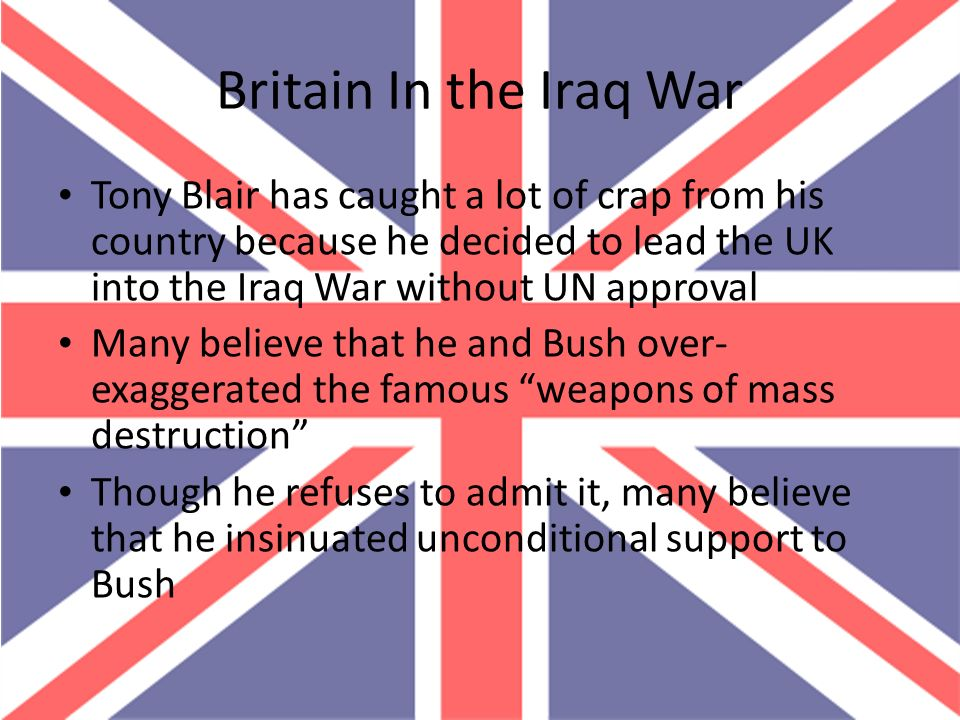 Britain In the Iraq War Tony Blair has caught a lot of crap from his country because he decided to lead the UK into the Iraq War without UN approval.