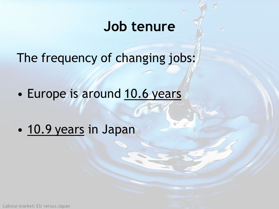 Job tenure The frequency of changing jobs: Europe is around 10.6 years