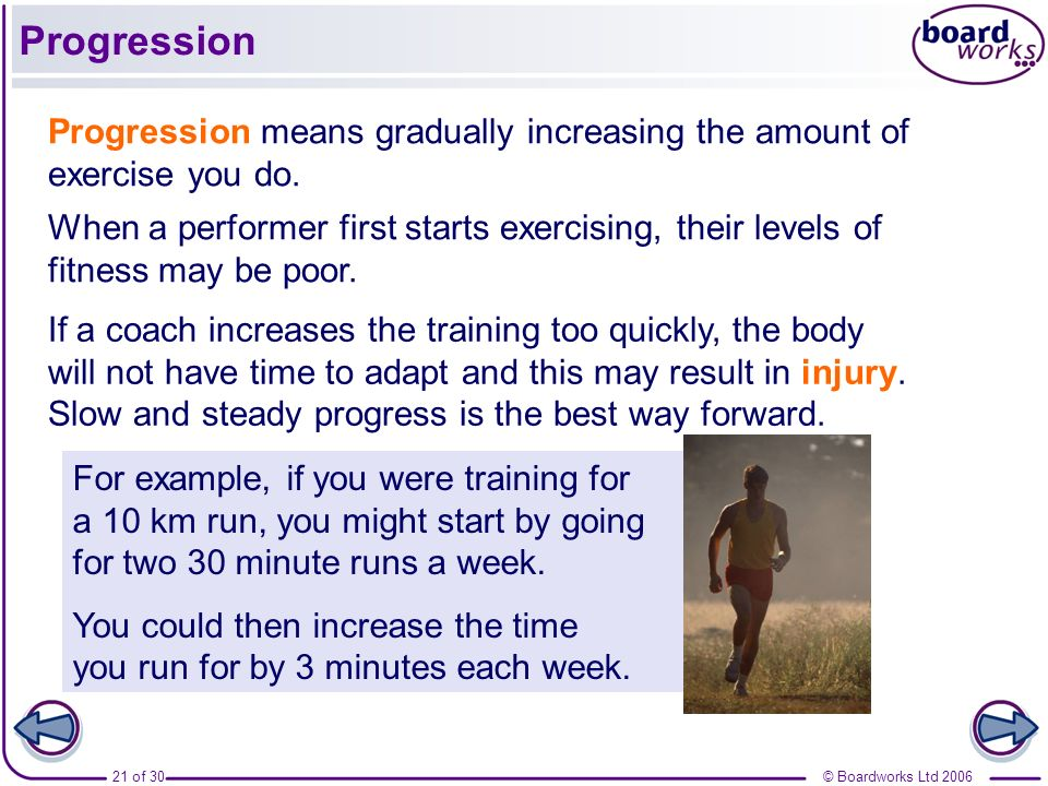 Progression Progression means gradually increasing the amount of exercise you do.