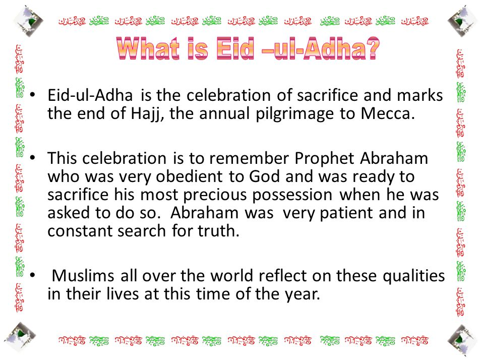What is Eid –ul-Adha Eid-ul-Adha is the celebration of sacrifice and marks the end of Hajj, the annual pilgrimage to Mecca.