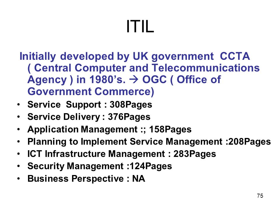 ITIL Initially developed by UK government CCTA ( Central Computer and Telecommunications Agency ) in 1980's.  OGC ( Office of Government Commerce)
