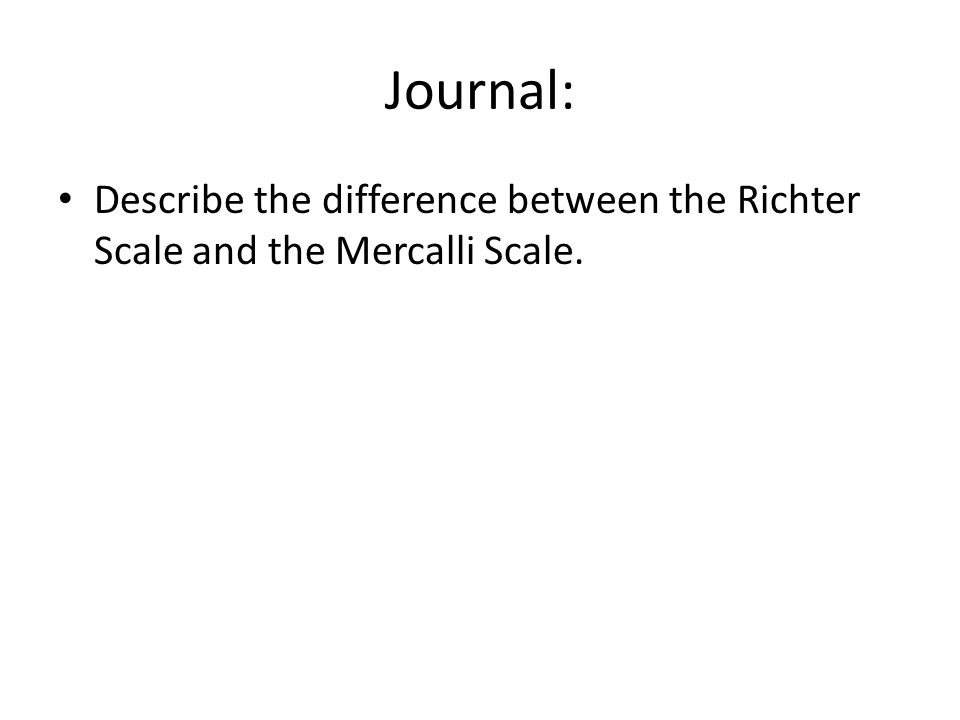 Journal: Describe the difference between the Richter Scale and the Mercalli Scale.