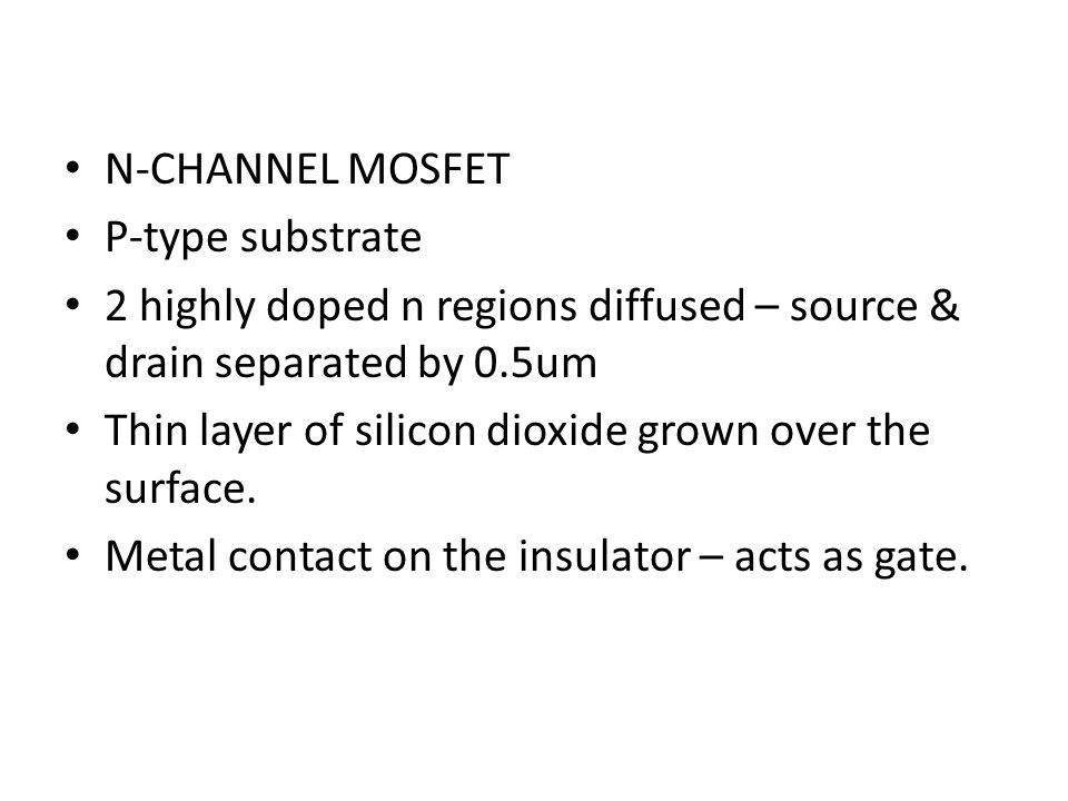 N-CHANNEL MOSFET P-type substrate. 2 highly doped n regions diffused – source & drain separated by 0.5um.