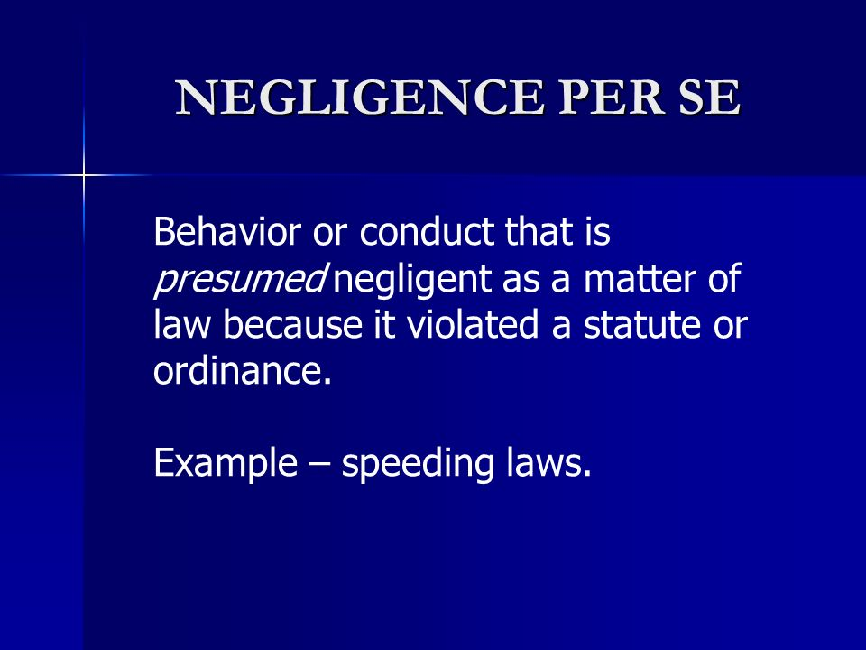 NEGLIGENCE PER SE Behavior or conduct that is presumed negligent as a matter of law because it violated a statute or ordinance.