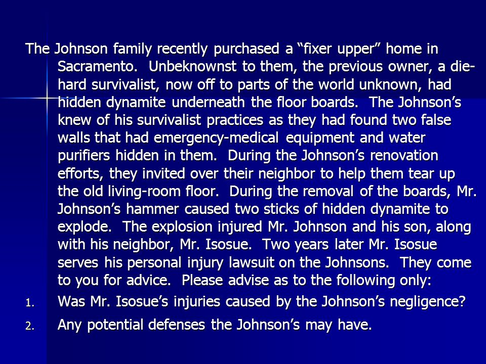 The Johnson family recently purchased a fixer upper home in Sacramento. Unbeknownst to them, the previous owner, a die-hard survivalist, now off to parts of the world unknown, had hidden dynamite underneath the floor boards. The Johnson's knew of his survivalist practices as they had found two false walls that had emergency-medical equipment and water purifiers hidden in them. During the Johnson's renovation efforts, they invited over their neighbor to help them tear up the old living-room floor. During the removal of the boards, Mr. Johnson's hammer caused two sticks of hidden dynamite to explode. The explosion injured Mr. Johnson and his son, along with his neighbor, Mr. Isosue. Two years later Mr. Isosue serves his personal injury lawsuit on the Johnsons. They come to you for advice. Please advise as to the following only: