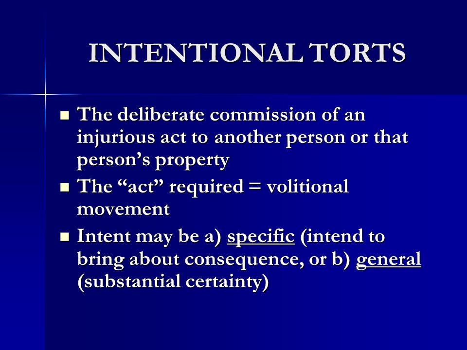 INTENTIONAL TORTS The deliberate commission of an injurious act to another person or that person's property.