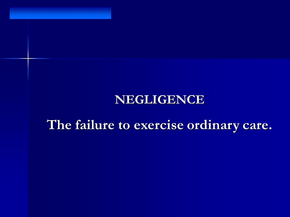 The failure to exercise ordinary care.
