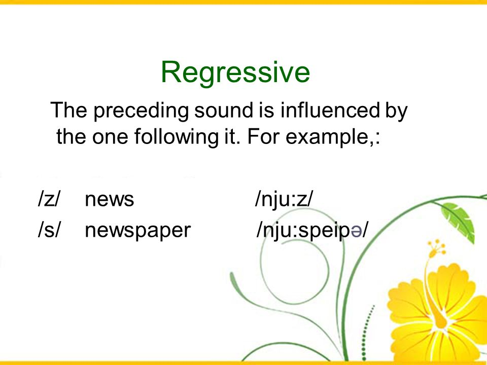 Regressive The preceding sound is influenced by the one following it. For example,: /z/ news /nju:z/