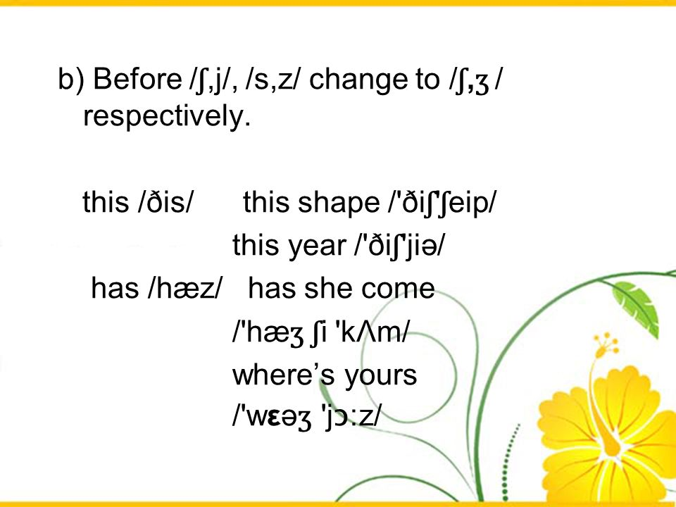 b) Before /ʃ,j/, /s,z/ change to /ʃ,ʒ / respectively.