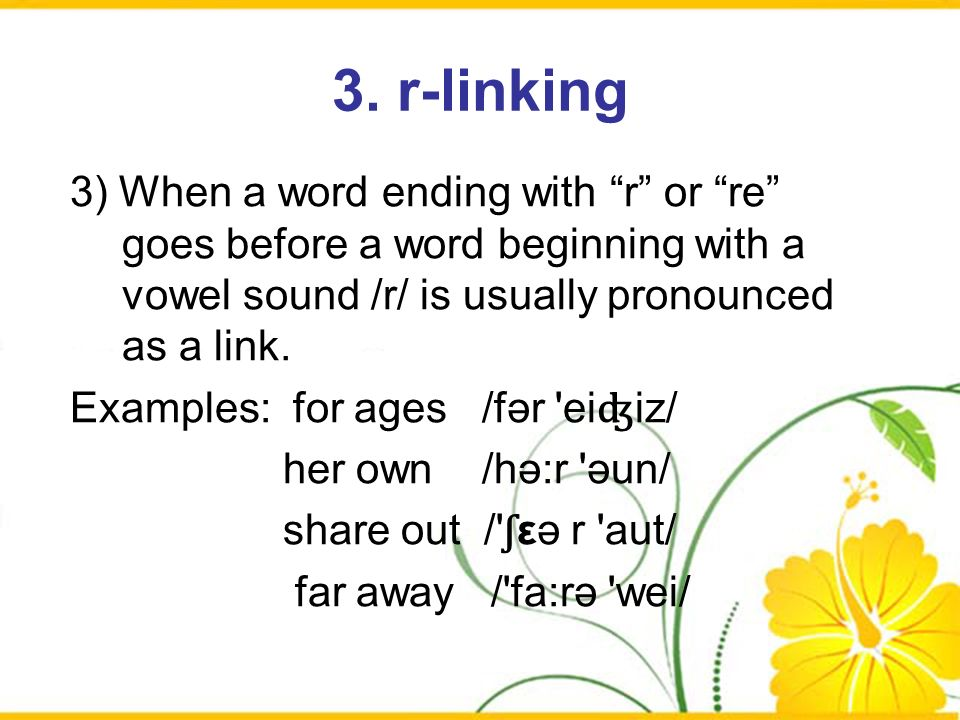3. r-linking 3) When a word ending with r or re goes before a word beginning with a vowel sound /r/ is usually pronounced as a link.