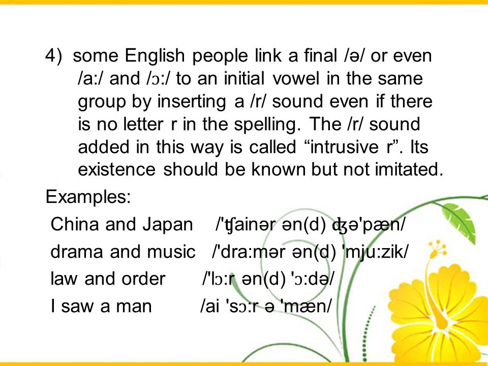 4) some English people link a final /ә/ or even /a:/ and /ɔ:/ to an initial vowel in the same group by inserting a /r/ sound even if there is no letter r in the spelling. The /r/ sound added in this way is called intrusive r . Its existence should be known but not imitated.
