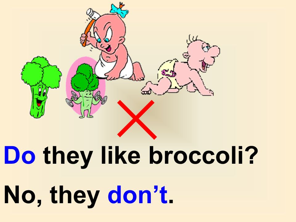 Do they like broccoli No, they don't.