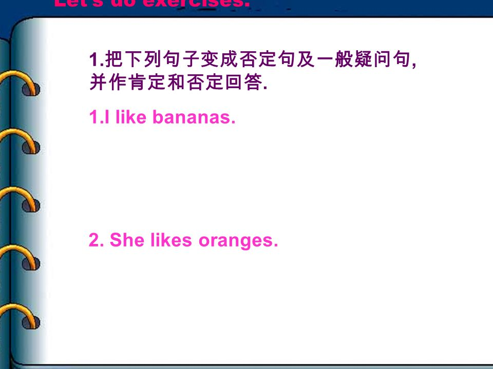 Let's do exercises. 1.把下列句子变成否定句及一般疑问句,并作肯定和否定回答. 1.I like bananas. 2. She likes oranges. Idon't like bananas.