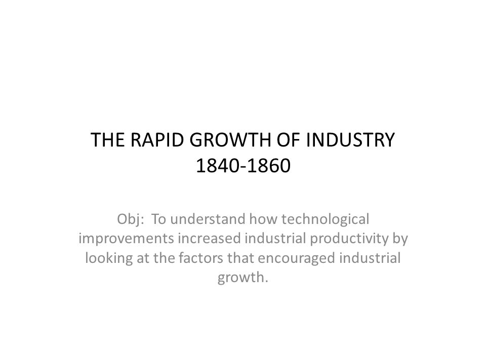 THE RAPID GROWTH OF INDUSTRY