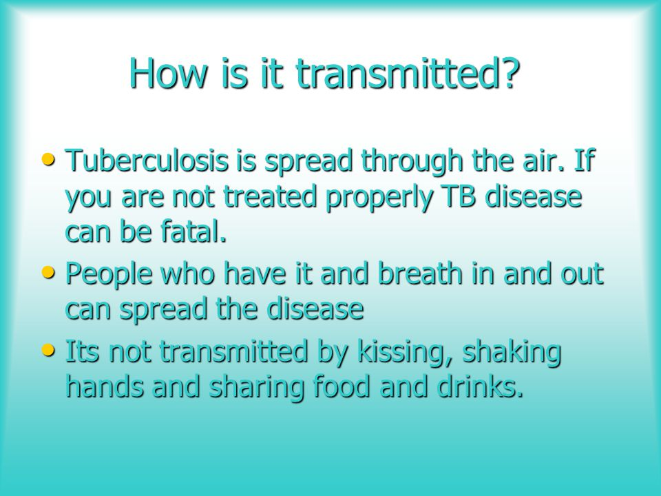 How is it transmitted Tuberculosis is spread through the air. If you are not treated properly TB disease can be fatal.