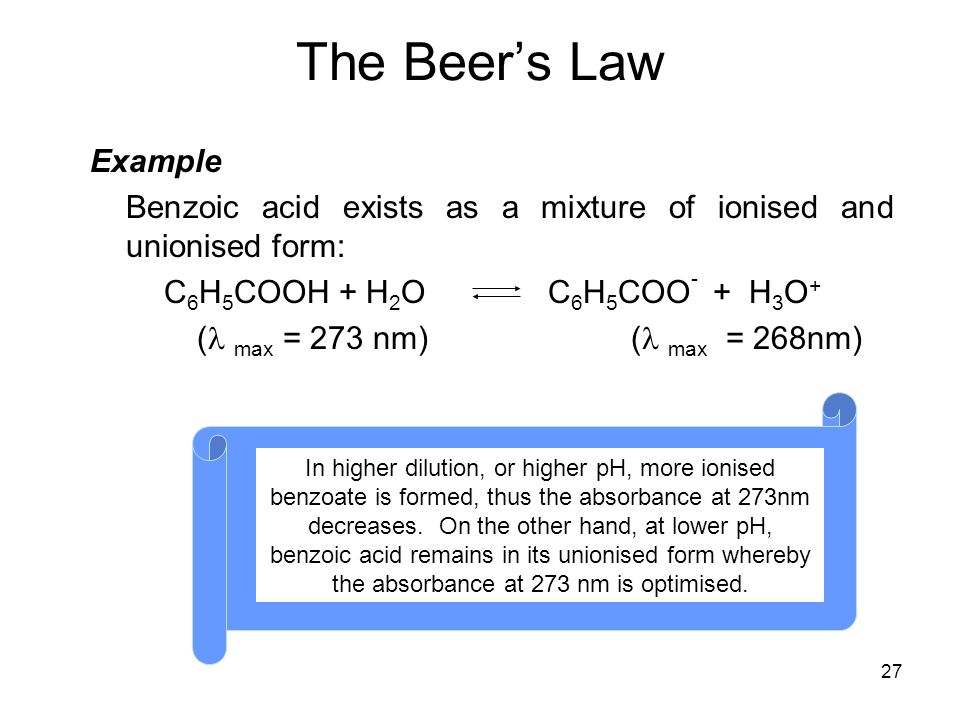 The Beer's Law Example. Benzoic acid exists as a mixture of ionised and unionised form: C6H5COOH + H2O C6H5COO- + H3O+