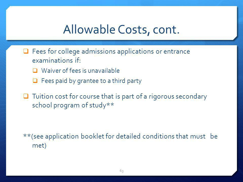 Allowable Costs, cont. Fees for college admissions applications or entrance examinations if: Waiver of fees is unavailable.