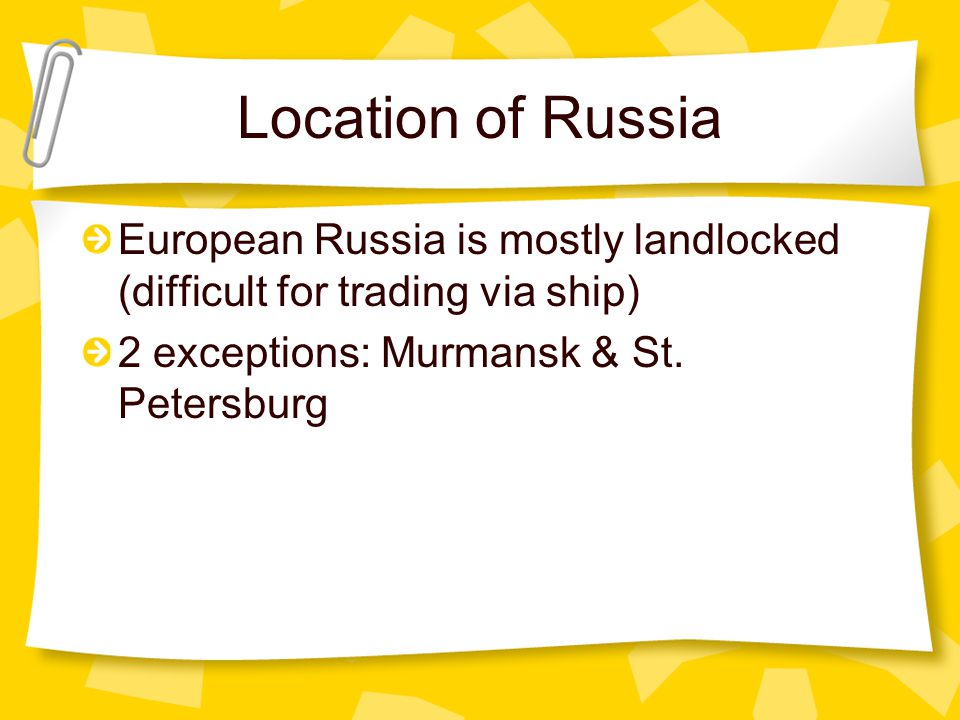 Location of Russia European Russia is mostly landlocked (difficult for trading via ship) 2 exceptions: Murmansk & St.