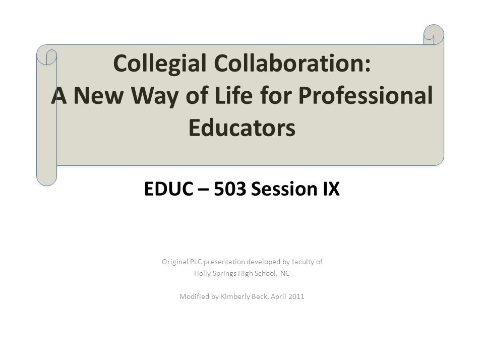 Collegial Collaboration: A New Way of Life for Professional Educators EDUC – 503 Session IX