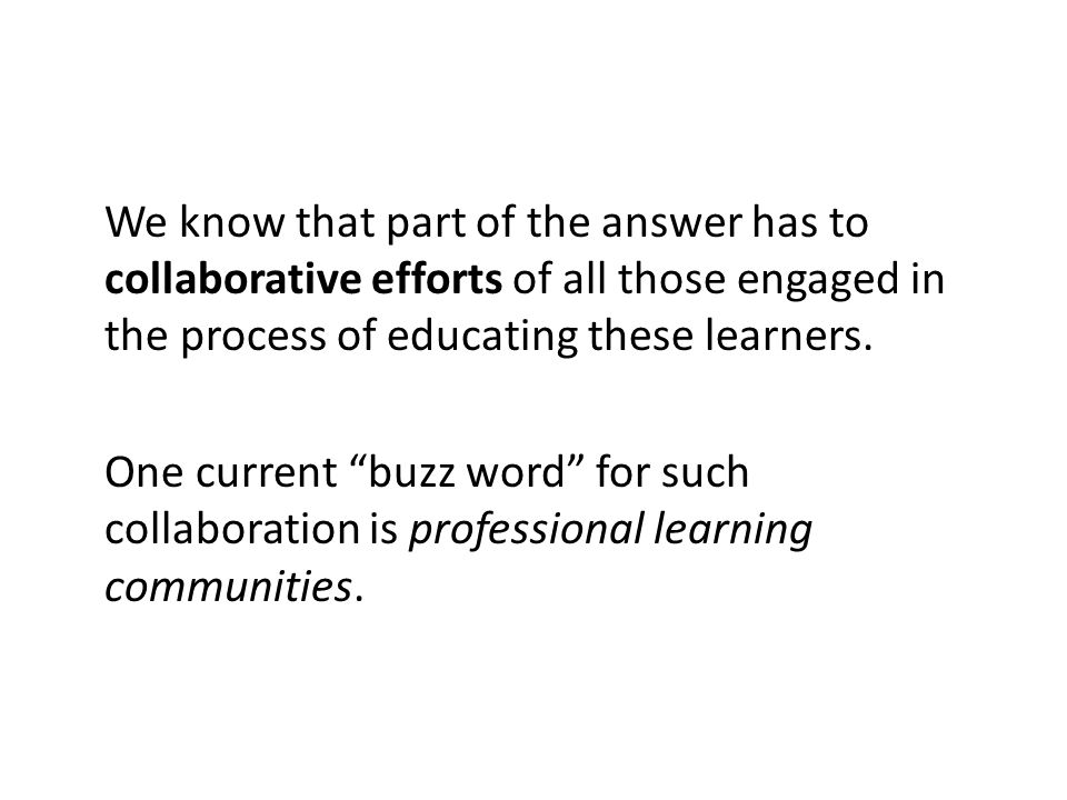We know that part of the answer has to collaborative efforts of all those engaged in the process of educating these learners.