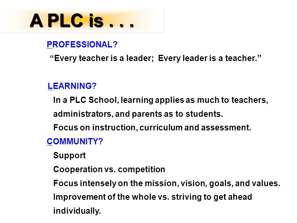 A PLC is . . . PROFESSIONAL Every teacher is a leader; Every leader is a teacher. LEARNING