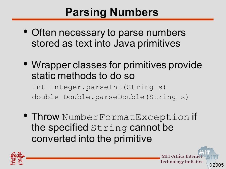 Parsing Numbers Often necessary to parse numbers stored as text into Java primitives. Wrapper classes for primitives provide static methods to do so.