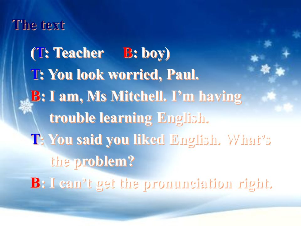 The text (T: Teacher B: boy) T: You look worried, Paul. B: I am, Ms Mitchell. I'm having. trouble learning English.