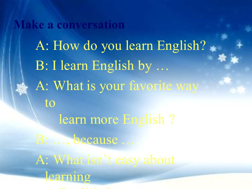 A: How do you learn English B: I learn English by …