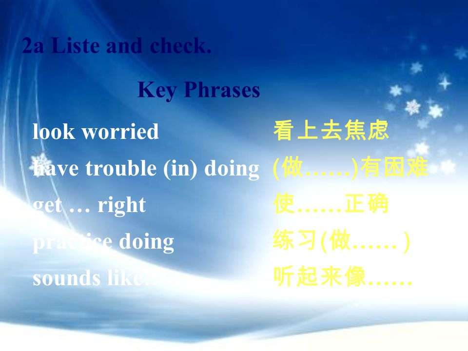 2a Liste and check. Key Phrases. look worried. have trouble (in) doing. get … right. practice doing.