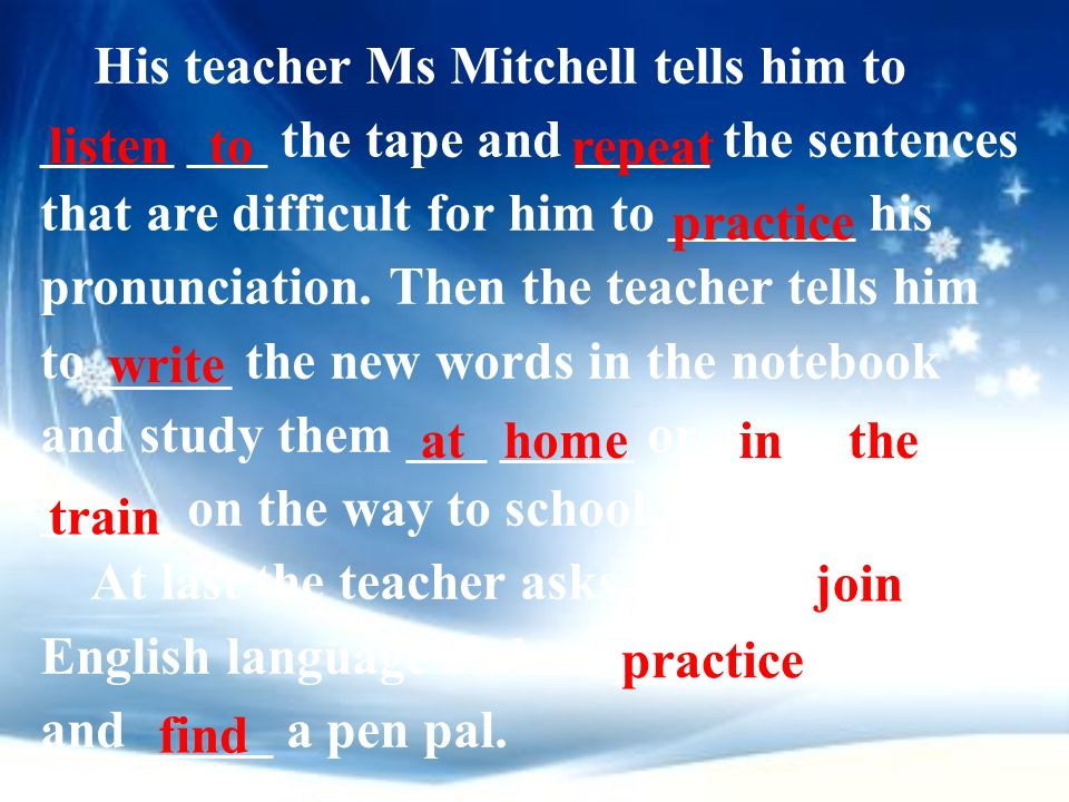 His teacher Ms Mitchell tells him to _____ ___ the tape and _____ the sentences that are difficult for him to _______ his