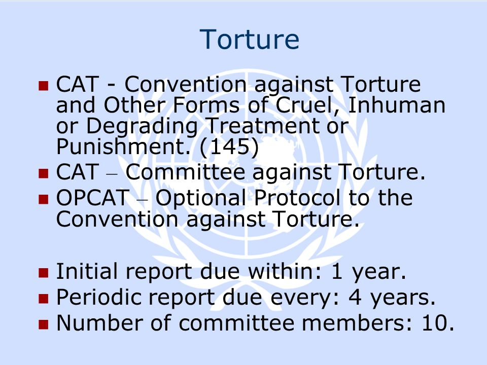 Torture CAT - Convention against Torture and Other Forms of Cruel, Inhuman or Degrading Treatment or Punishment. (145)