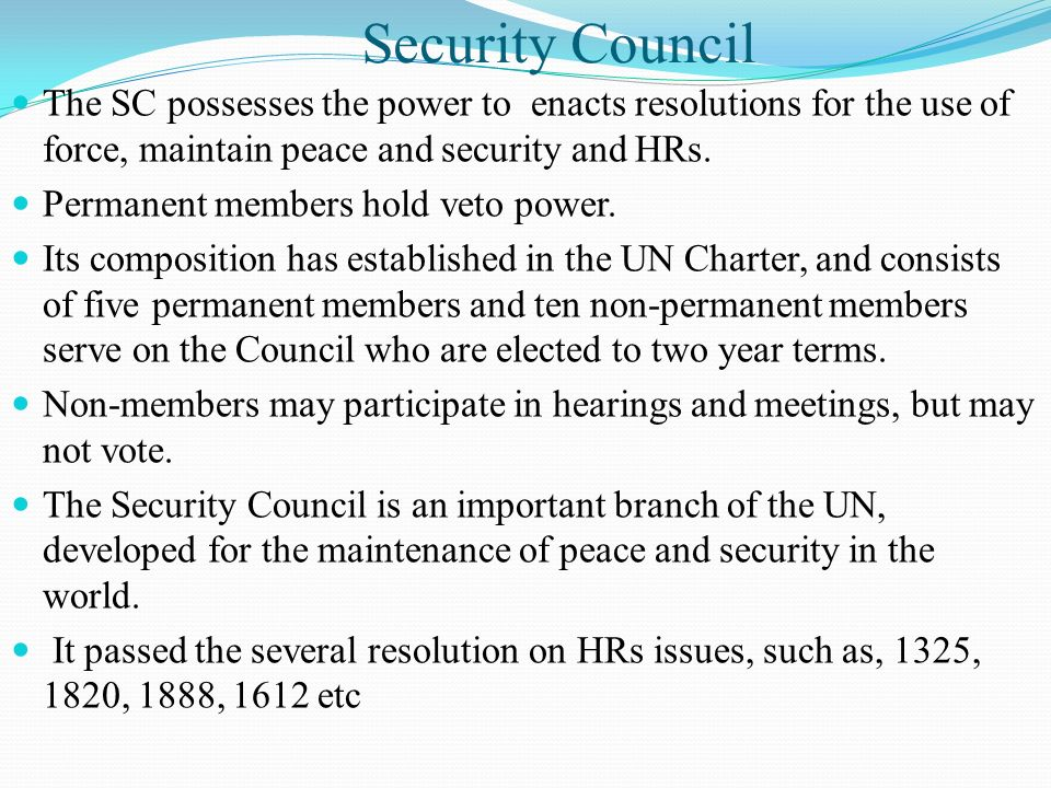 Security Council The SC possesses the power to enacts resolutions for the use of force, maintain peace and security and HRs.