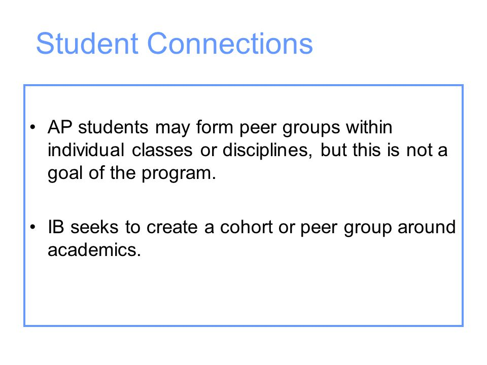 Student Connections AP students may form peer groups within individual classes or disciplines, but this is not a goal of the program.