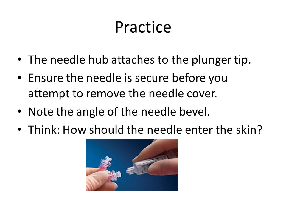 Practice The needle hub attaches to the plunger tip.