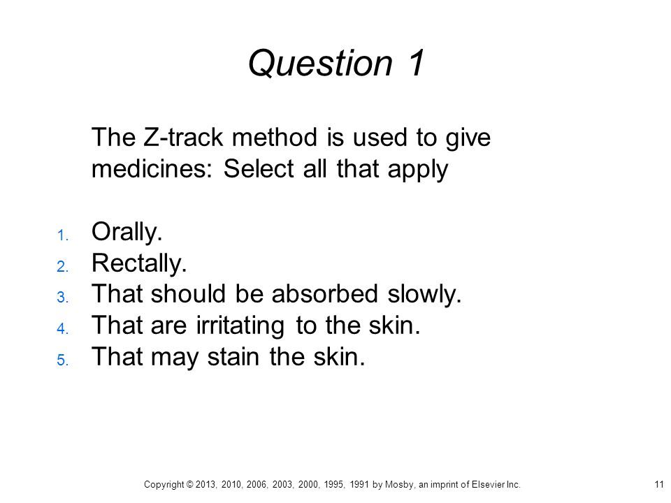 Question 1 The Z-track method is used to give medicines: Select all that apply. Orally. Rectally.