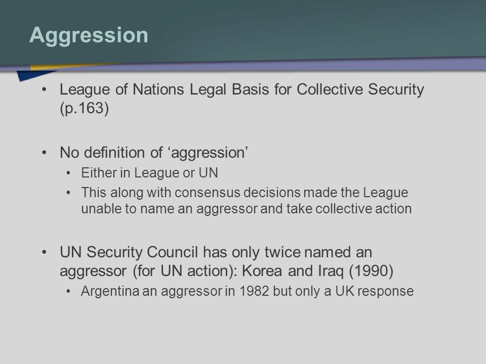 Aggression League of Nations Legal Basis for Collective Security (p.163) No definition of 'aggression'